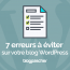 7 Erreurs à éviter Sur Wordpress